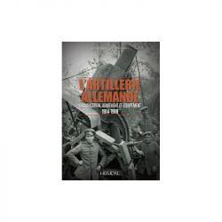   L'ARTILLERIE ALLEMANDE - ORGANISATION, ARMEMENT ET ÉQUIPEMENT/ 1914-1918